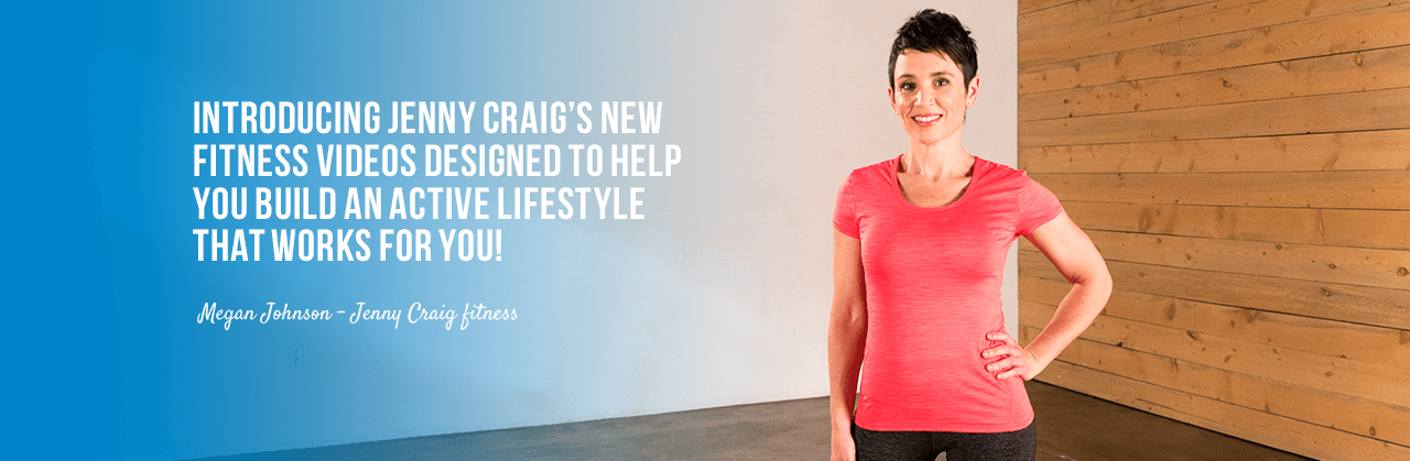 Introducing Jenny Craig's new fitness videos designed to help you build an active lifestyle that works for you!